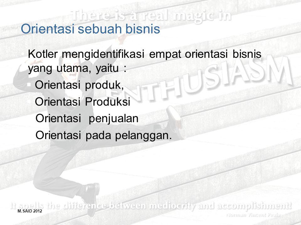 M.SAID 2012 Orientasi sebuah bisnis Kotler mengidentifikasi empat orientasi bisnis yang utama, yaitu :  Orientasi produk,  Orientasi Produksi Orient