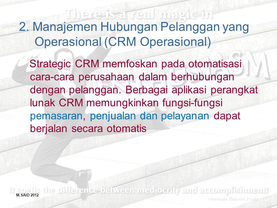 M.SAID 2012 2. Manajemen Hubungan Pelanggan yang Operasional (CRM Operasional) Strategic CRM memfoskan pada otomatisasi cara-cara perusahaan dalam ber
