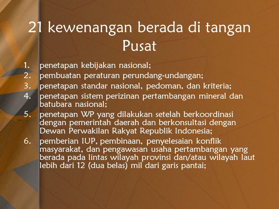 21 kewenangan berada di tangan Pusat 1.penetapan kebijakan nasional; 2.pembuatan peraturan perundang-undangan; 3.penetapan standar nasional, pedoman, dan kriteria; 4.penetapan sistem perizinan pertambangan mineral dan batubara nasional; 5.penetapan WP yang dilakukan setelah berkoordinasi dengan pemerintah daerah dan berkonsultasi dengan Dewan Perwakilan Rakyat Republik Indonesia; 6.pemberian IUP, pembinaan, penyelesaian konflik masyarakat, dan pengawasan usaha pertambangan yang berada pada lintas wilayah provinsi dan/atau wilayah laut lebih dari 12 (dua belas) mil dari garis pantai;