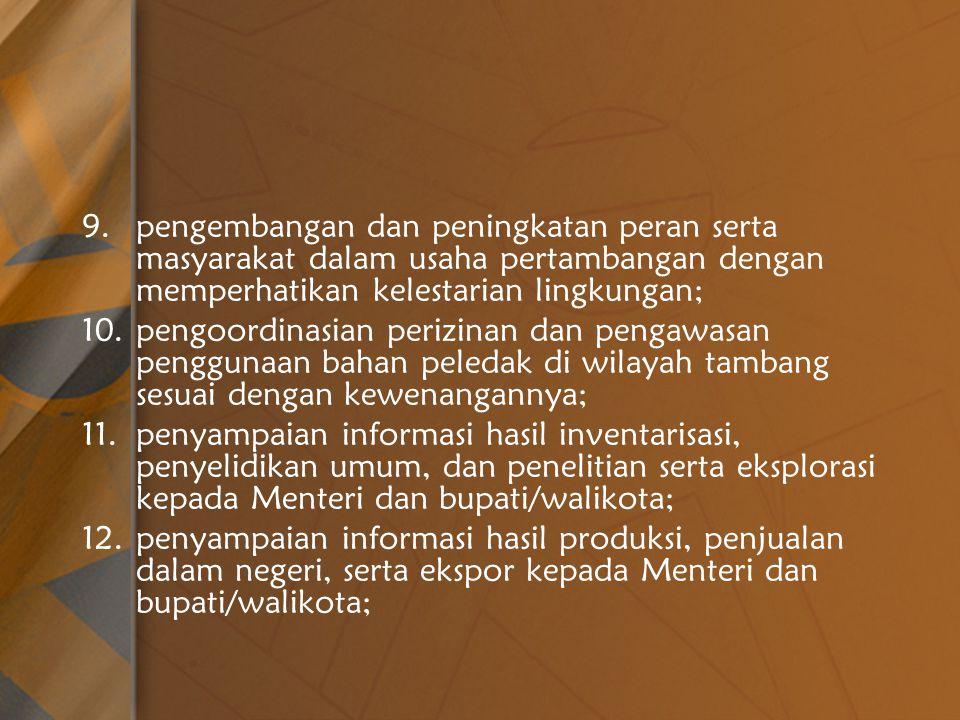 9.pengembangan dan peningkatan peran serta masyarakat dalam usaha pertambangan dengan memperhatikan kelestarian lingkungan; 10.pengoordinasian perizinan dan pengawasan penggunaan bahan peledak di wilayah tambang sesuai dengan kewenangannya; 11.penyampaian informasi hasil inventarisasi, penyelidikan umum, dan penelitian serta eksplorasi kepada Menteri dan bupati/walikota; 12.penyampaian informasi hasil produksi, penjualan dalam negeri, serta ekspor kepada Menteri dan bupati/walikota;