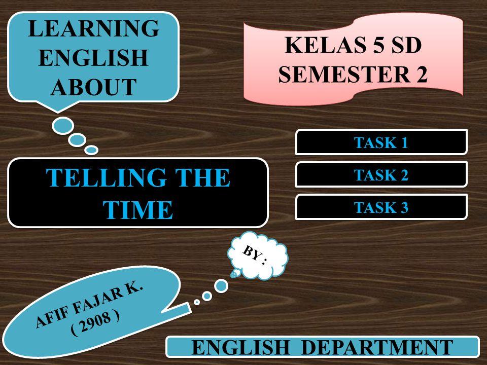 TELLING THE TIME TASK 2 TASK 1 TASK 3 ENGLISH DEPARTMENT LEARNING ENGLISH ABOUT LEARNING ENGLISH ABOUT BY : AFIF FAJAR K. ( 2908 ) AFIF FAJAR K. ( 290
