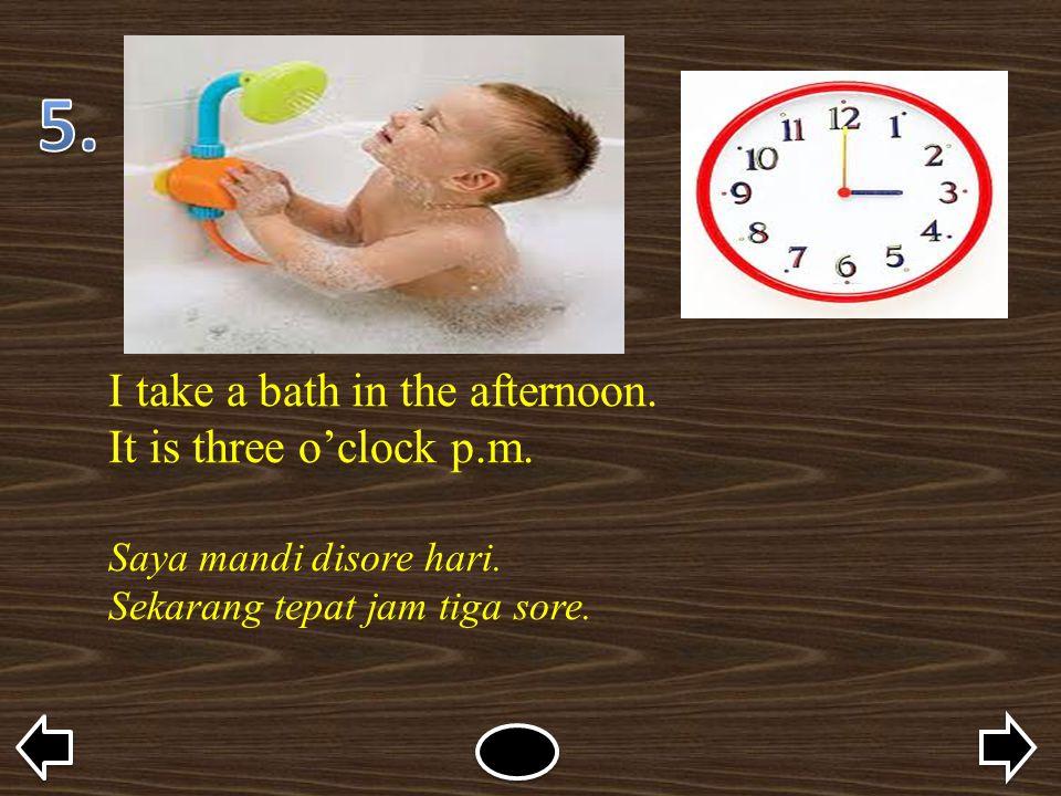 I take a bath in the afternoon. It is three o'clock p.m. Saya mandi disore hari. Sekarang tepat jam tiga sore.