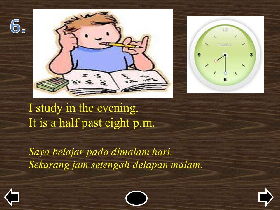 I study in the evening. It is a half past eight p.m. Saya belajar pada dimalam hari. Sekarang jam setengah delapan malam.