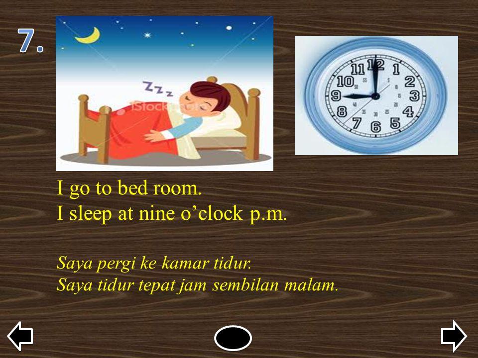 I go to bed room. I sleep at nine o'clock p.m. Saya pergi ke kamar tidur. Saya tidur tepat jam sembilan malam.