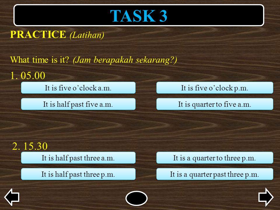 TASK 3 PRACTICE (Latihan) What time is it?(Jam berapakah sekarang?) 1. 05.00 It is five o'clock a.m. It is half past five a.m. It is five o'clock p.m.