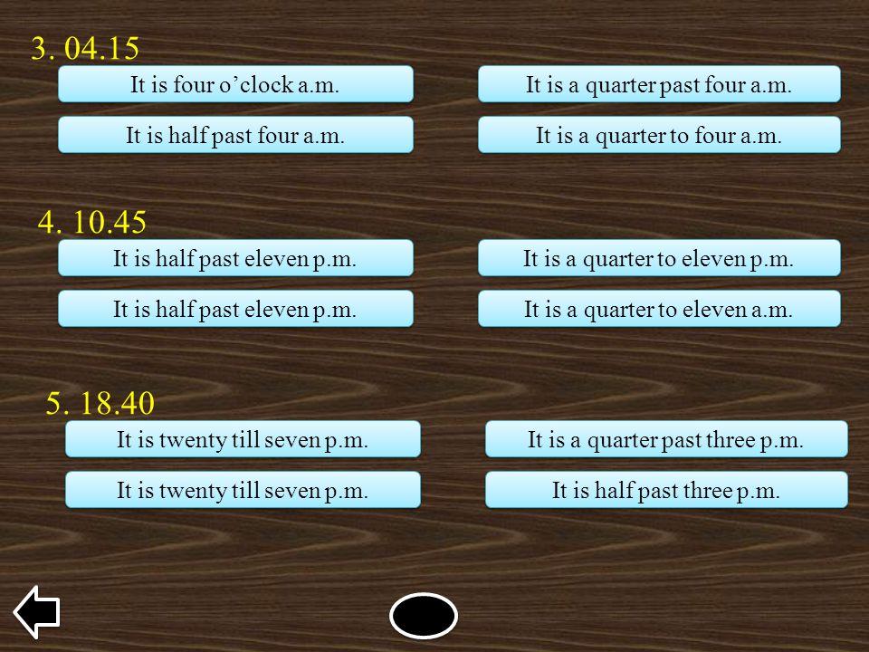4. 10.45 It is half past eleven p.m. It is a quarter to eleven p.m. It is a quarter to eleven a.m. 5. 18.40 It is twenty till seven p.m. It is a quart