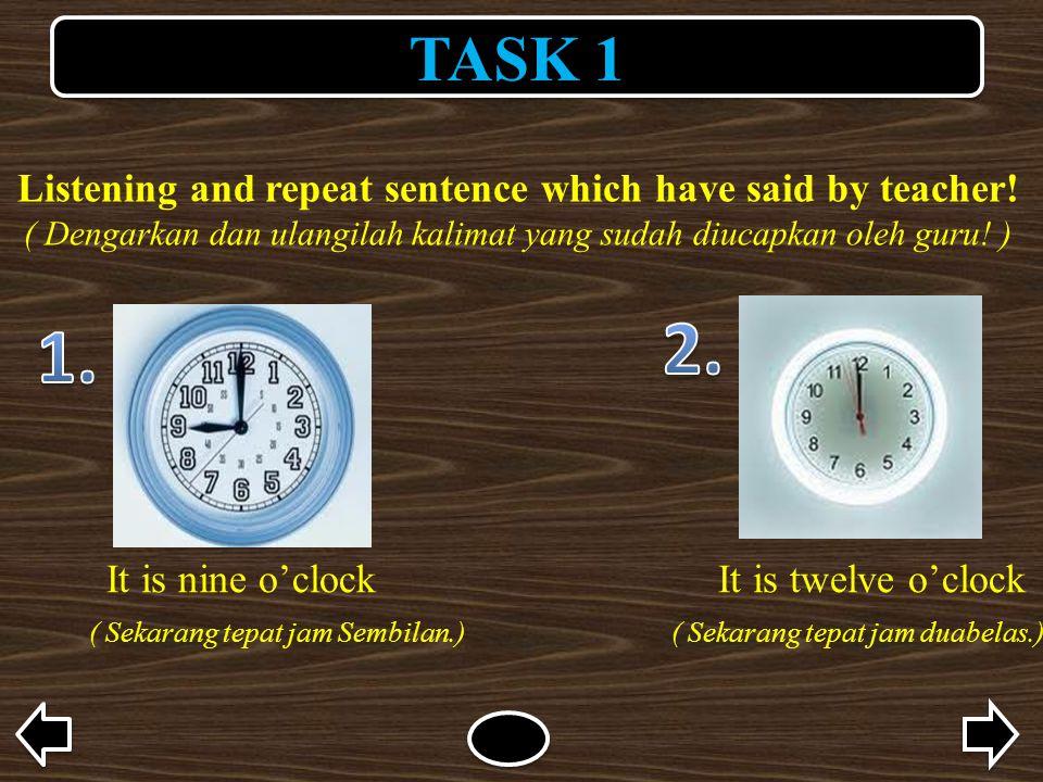 TASK 1 Listening and repeat sentence which have said by teacher! ( Dengarkan dan ulangilah kalimat yang sudah diucapkan oleh guru! ) It is nine o'cloc