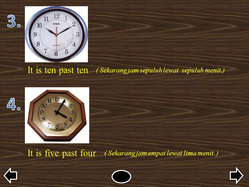 It is ten past ten ( Sekarang jam sepuluh lewat sepuluh menit.) It is five past four ( Sekarang jam empat lewat lima menit. )