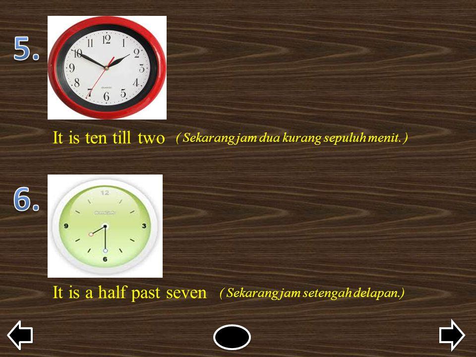 It is ten till two ( Sekarang jam dua kurang sepuluh menit. ) It is a half past seven ( Sekarang jam setengah delapan.)