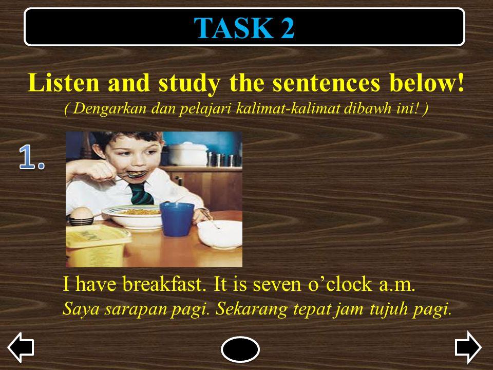 TASK 2 Listen and study the sentences below! ( Dengarkan dan pelajari kalimat-kalimat dibawh ini! ) I have breakfast. It is seven o'clock a.m. Saya sa