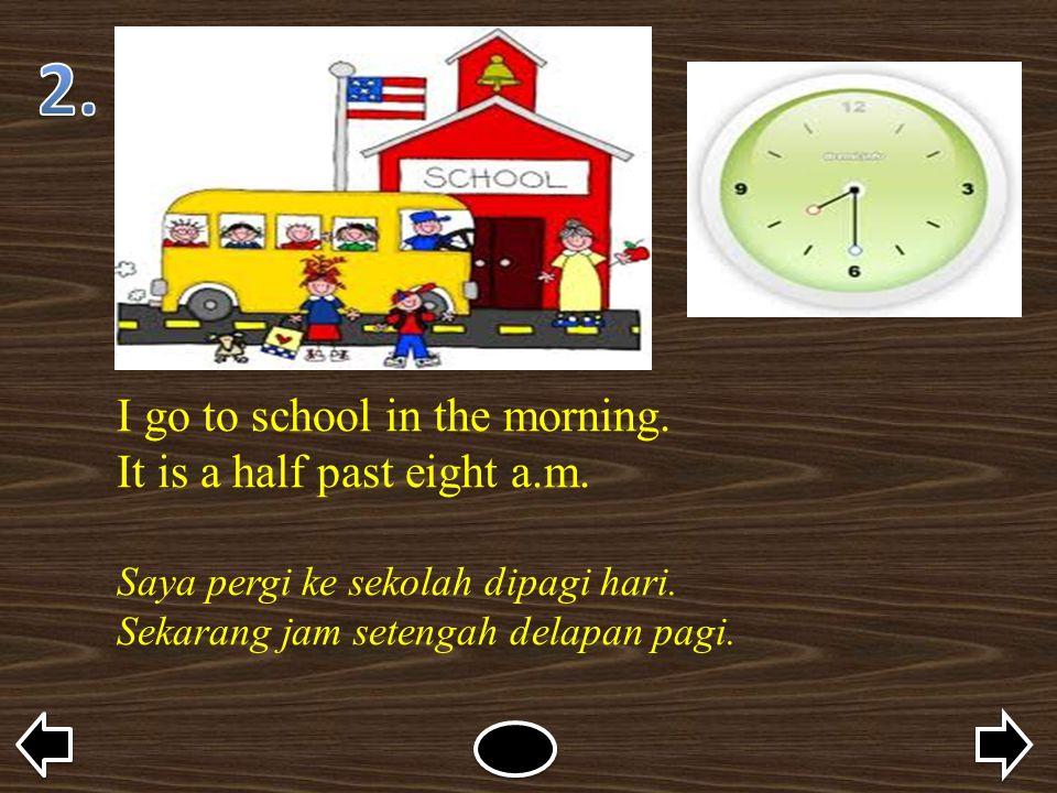 I go to school in the morning. It is a half past eight a.m. Saya pergi ke sekolah dipagi hari. Sekarang jam setengah delapan pagi.