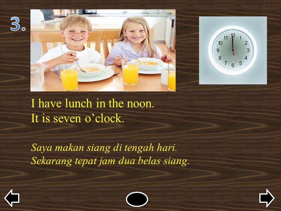 I have lunch in the noon. It is seven o'clock. Saya makan siang di tengah hari. Sekarang tepat jam dua belas siang.