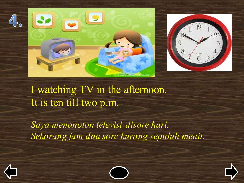 I watching TV in the afternoon. It is ten till two p.m. Saya menonoton televisi disore hari. Sekarang jam dua sore kurang sepuluh menit.
