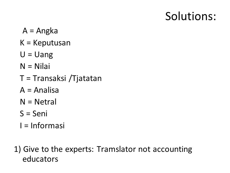 Solutions: A = Angka K = Keputusan U = Uang N = Nilai T = Transaksi /Tjatatan A = Analisa N = Netral S = Seni I = Informasi 1) Give to the experts: Tramslator not accounting educators