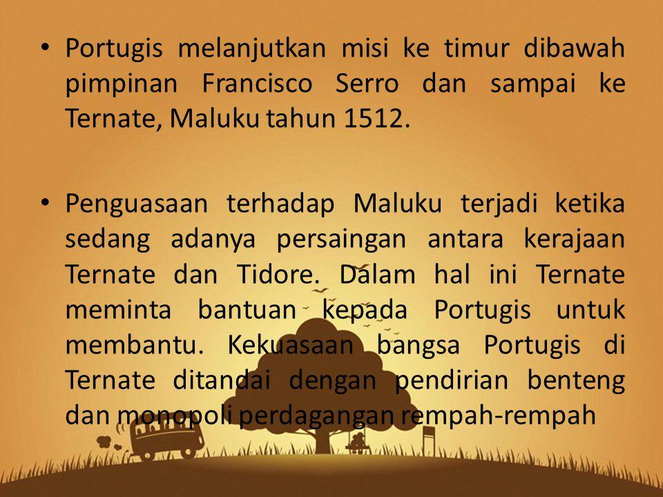 Portugis melanjutkan misi ke timur dibawah pimpinan Francisco Serro dan sampai ke Ternate, Maluku tahun 1512. Penguasaan terhadap Maluku terjadi ketik
