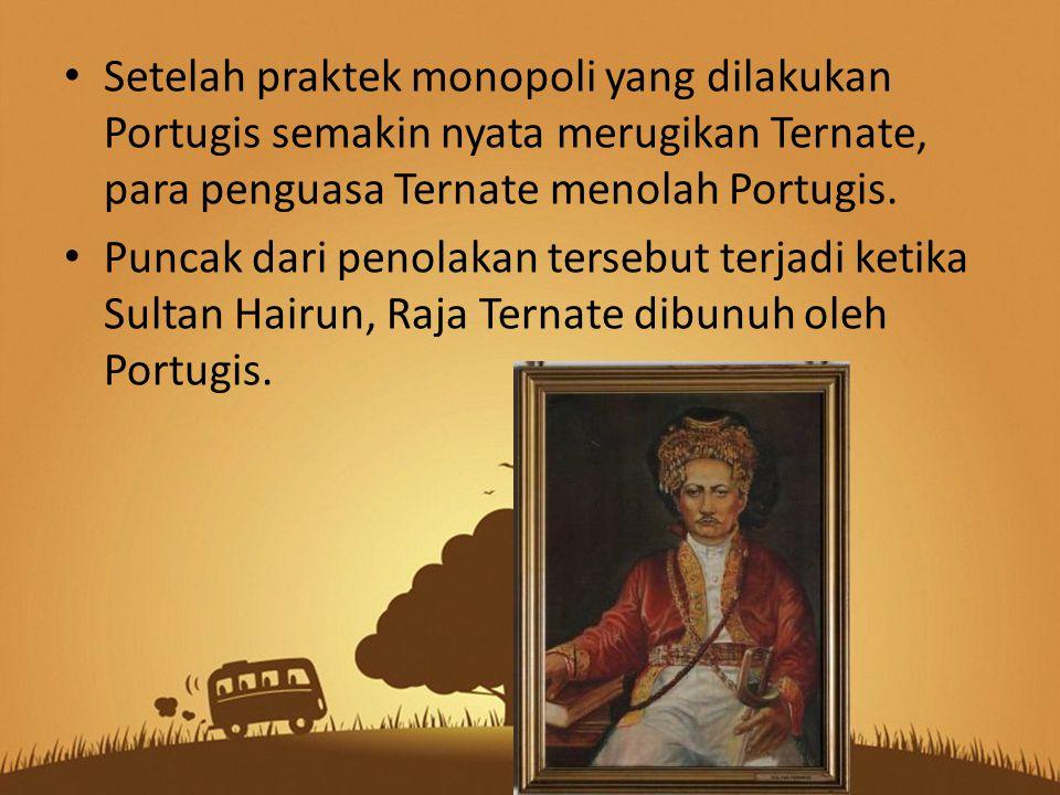 Setelah praktek monopoli yang dilakukan Portugis semakin nyata merugikan Ternate, para penguasa Ternate menolah Portugis. Puncak dari penolakan terseb