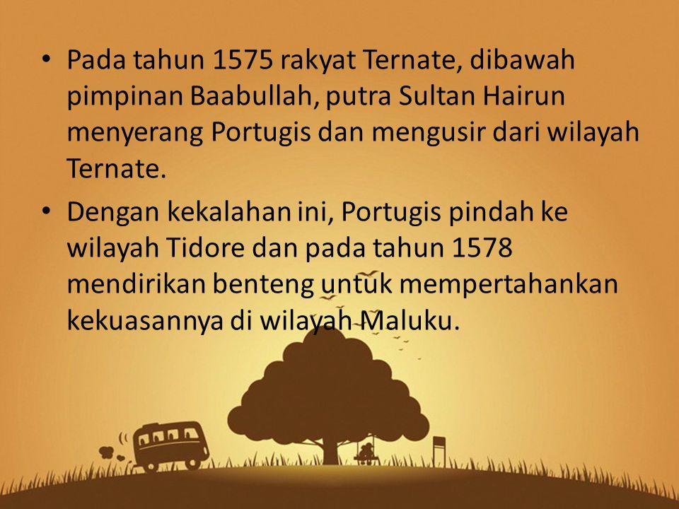 Pada tahun 1575 rakyat Ternate, dibawah pimpinan Baabullah, putra Sultan Hairun menyerang Portugis dan mengusir dari wilayah Ternate. Dengan kekalahan
