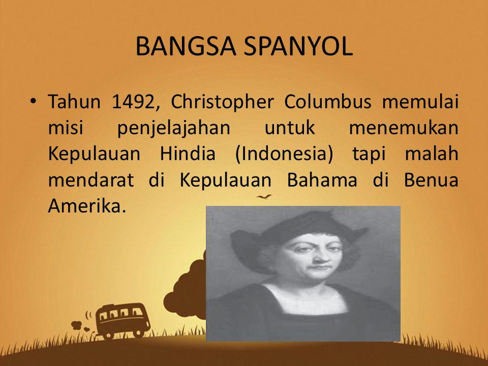 BANGSA SPANYOL Tahun 1492, Christopher Columbus memulai misi penjelajahan untuk menemukan Kepulauan Hindia (Indonesia) tapi malah mendarat di Kepulauan Bahama di Benua Amerika.