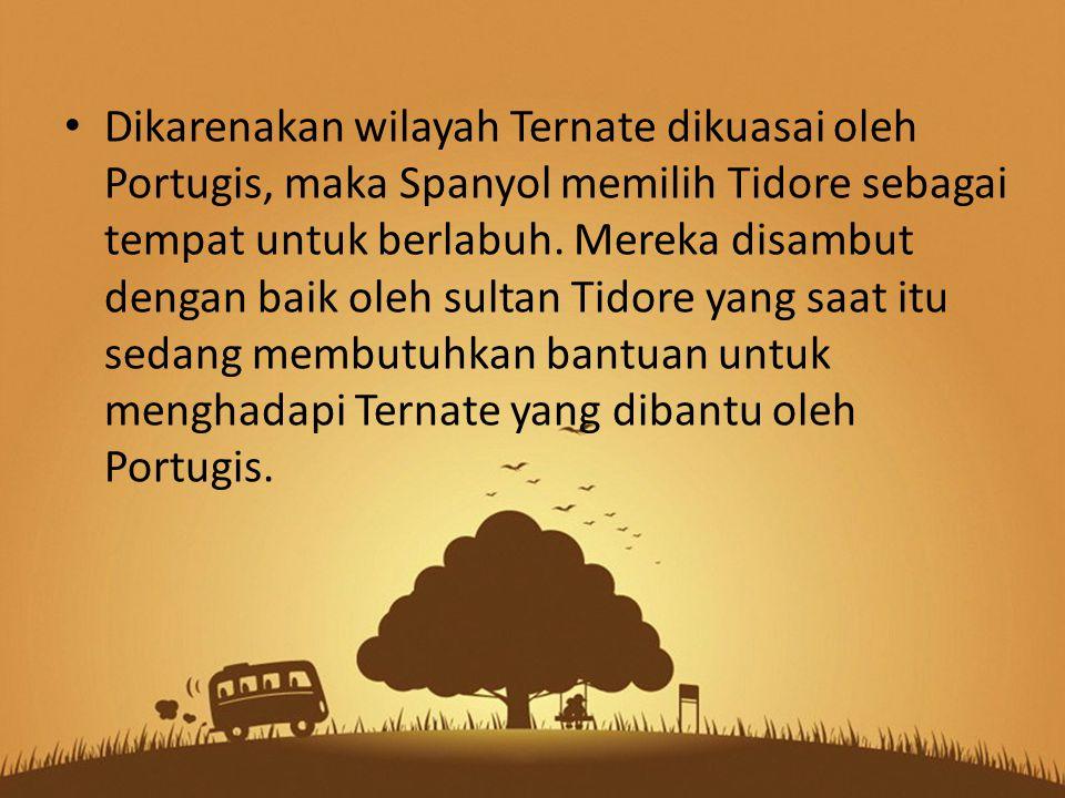 Dikarenakan wilayah Ternate dikuasai oleh Portugis, maka Spanyol memilih Tidore sebagai tempat untuk berlabuh. Mereka disambut dengan baik oleh sultan