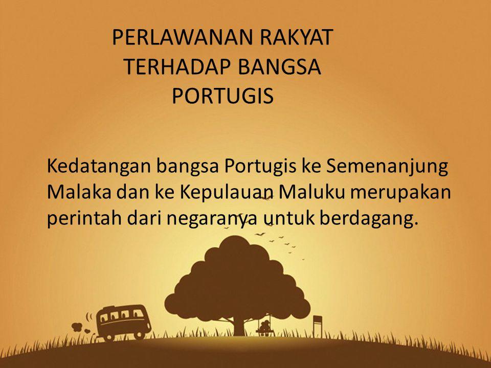 Kedatangan bangsa Portugis ke Semenanjung Malaka dan ke Kepulauan Maluku merupakan perintah dari negaranya untuk berdagang. PERLAWANAN RAKYAT TERHADAP