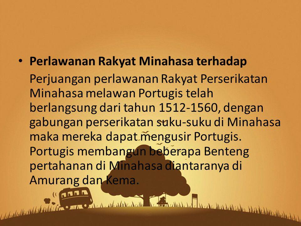 Perlawanan Rakyat Minahasa terhadap Perjuangan perlawanan Rakyat Perserikatan Minahasa melawan Portugis telah berlangsung dari tahun 1512-1560, dengan gabungan perserikatan suku-suku di Minahasa maka mereka dapat mengusir Portugis.