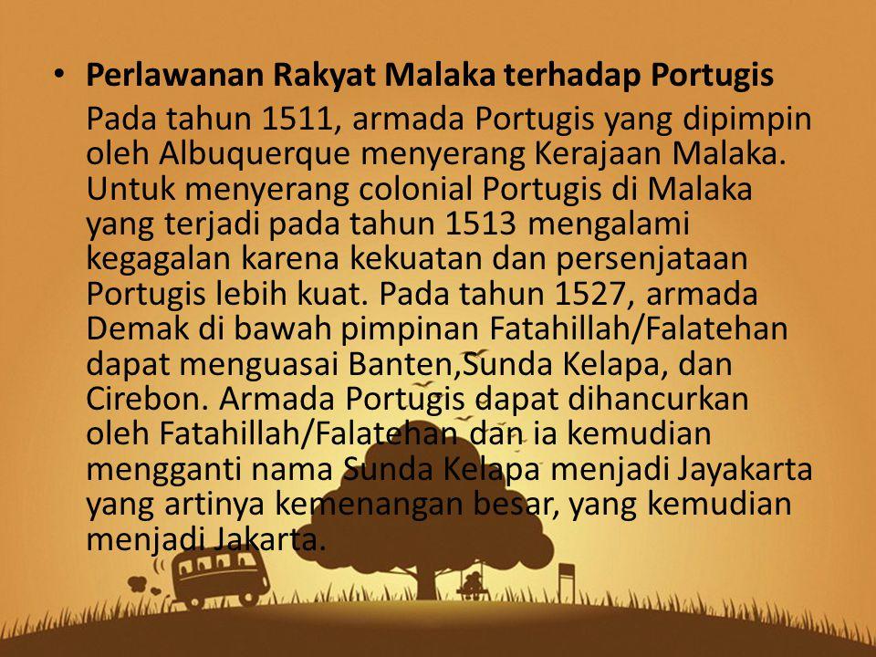 Perlawanan Rakyat Malaka terhadap Portugis Pada tahun 1511, armada Portugis yang dipimpin oleh Albuquerque menyerang Kerajaan Malaka.