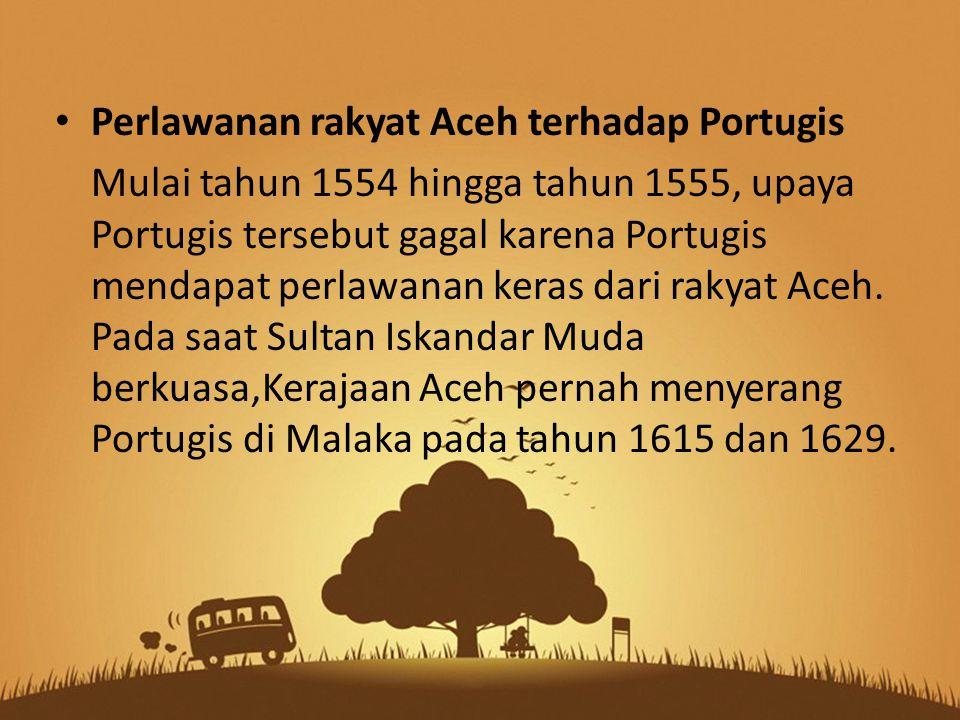 Perlawanan rakyat Aceh terhadap Portugis Mulai tahun 1554 hingga tahun 1555, upaya Portugis tersebut gagal karena Portugis mendapat perlawanan keras dari rakyat Aceh.