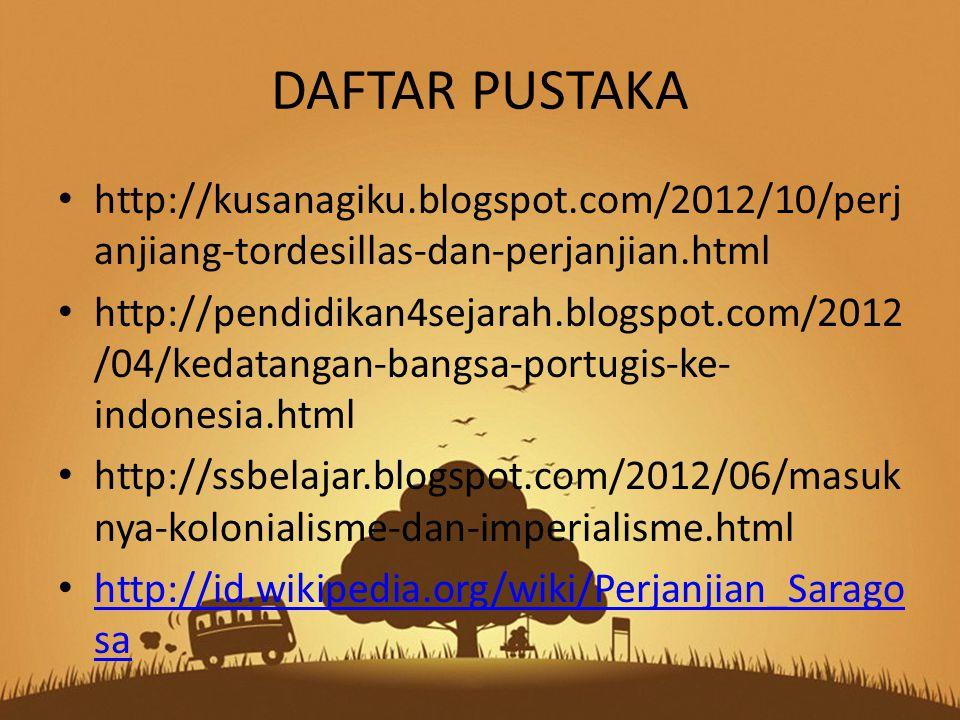 DAFTAR PUSTAKA http://kusanagiku.blogspot.com/2012/10/perj anjiang-tordesillas-dan-perjanjian.html http://pendidikan4sejarah.blogspot.com/2012 /04/kedatangan-bangsa-portugis-ke- indonesia.html http://ssbelajar.blogspot.com/2012/06/masuk nya-kolonialisme-dan-imperialisme.html http://id.wikipedia.org/wiki/Perjanjian_Sarago sa http://id.wikipedia.org/wiki/Perjanjian_Sarago sa