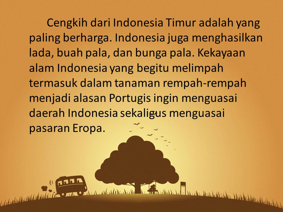 Cengkih dari Indonesia Timur adalah yang paling berharga. Indonesia juga menghasilkan lada, buah pala, dan bunga pala. Kekayaan alam Indonesia yang be