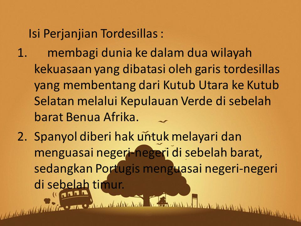 Isi Perjanjian Tordesillas : 1.membagi dunia ke dalam dua wilayah kekuasaan yang dibatasi oleh garis tordesillas yang membentang dari Kutub Utara ke Kutub Selatan melalui Kepulauan Verde di sebelah barat Benua Afrika.
