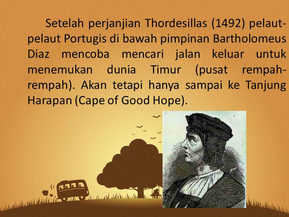 Setelah perjanjian Thordesillas (1492) pelaut- pelaut Portugis di bawah pimpinan Bartholomeus Diaz mencoba mencari jalan keluar untuk menemukan dunia Timur (pusat rempah- rempah).