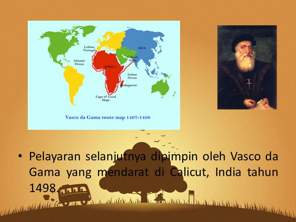 Pelayaran selanjutnya dipimpin oleh Vasco da Gama yang mendarat di Calicut, India tahun 1498.