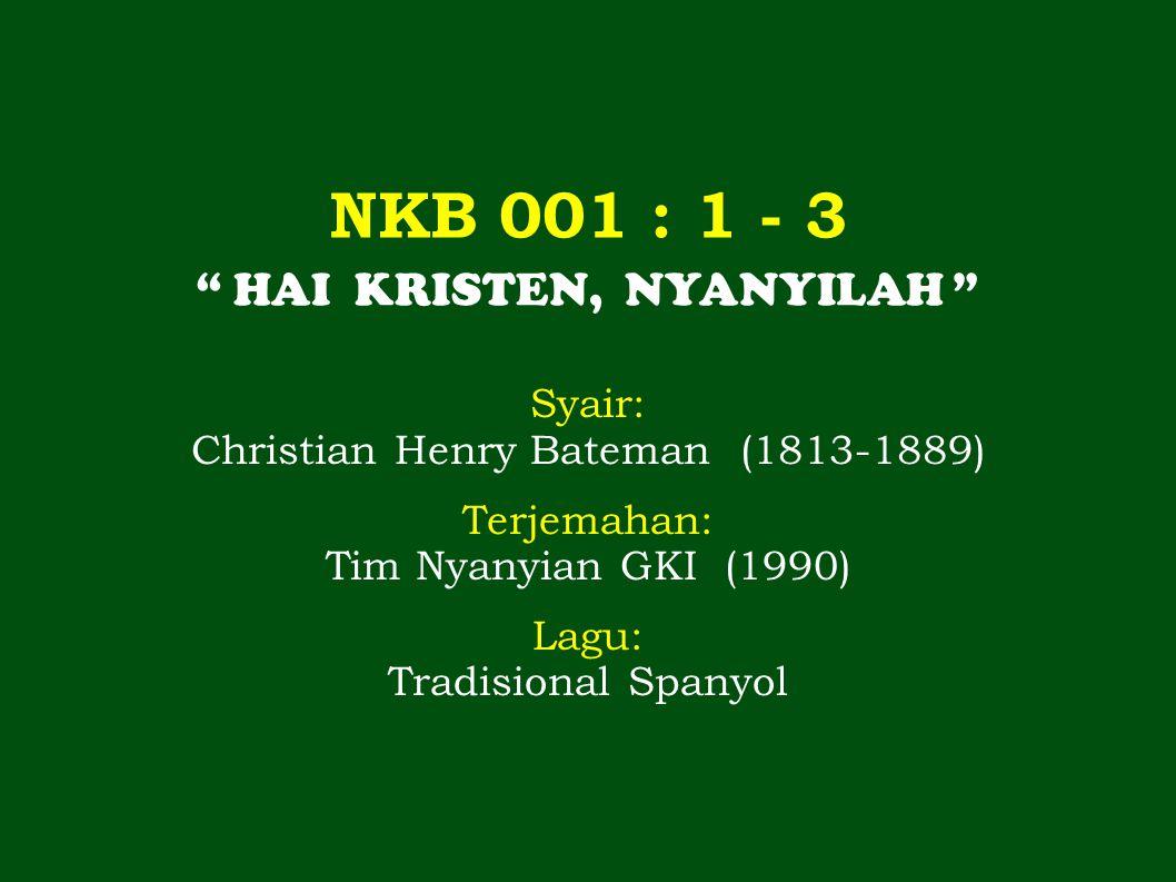 NKB 001 : 1 - 3 HAI KRISTEN, NYANYILAH Syair: Christian Henry Bateman (1813-1889) Terjemahan: Tim Nyanyian GKI (1990) Lagu: Tradisional Spanyol