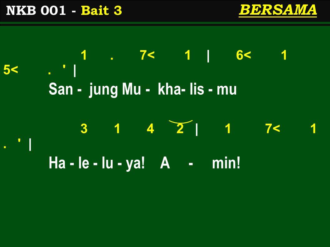 1. 7< 1 | 6< 1 5<. ' | San - jung Mu - kha- lis - mu 3 1 4 2 | 1 7< 1. ' | Ha - le - lu - ya! A - min! NKB 001 - Bait 3 BERSAMA