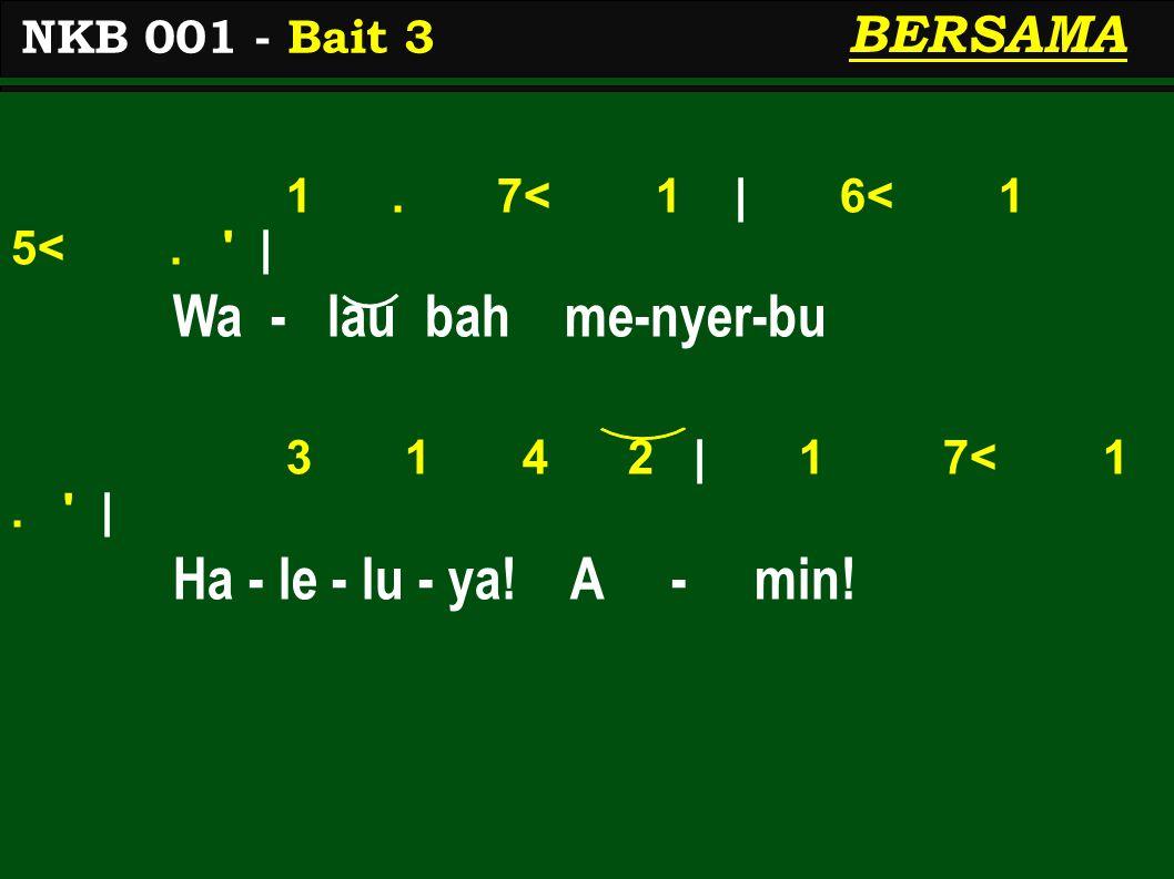 1. 7< 1 | 6< 1 5<. ' | Wa - lau bah me-nyer-bu 3 1 4 2 | 1 7< 1. ' | Ha - le - lu - ya! A - min! NKB 001 - Bait 3 BERSAMA