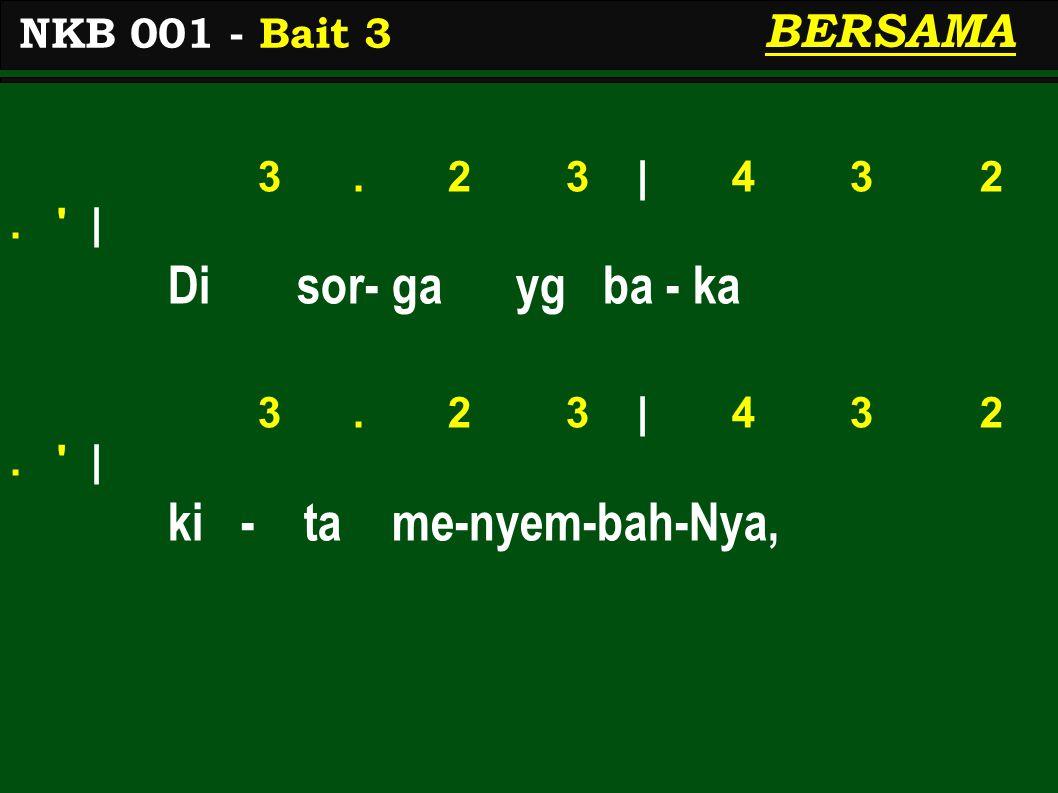 3. 2 3 | 4 3 2. ' | Di sor- ga yg ba - ka 3. 2 3 | 4 3 2. ' | ki - ta me-nyem-bah-Nya, NKB 001 - Bait 3 BERSAMA