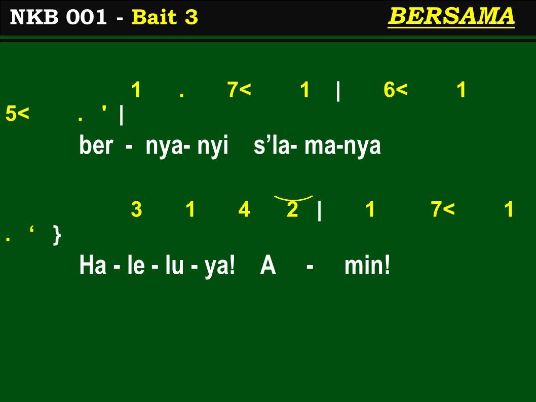 1. 7< 1 | 6< 1 5<. ' | ber - nya- nyi s'la- ma-nya 3 1 4 2 | 1 7< 1. ' } Ha - le - lu - ya! A - min! NKB 001 - Bait 3 BERSAMA