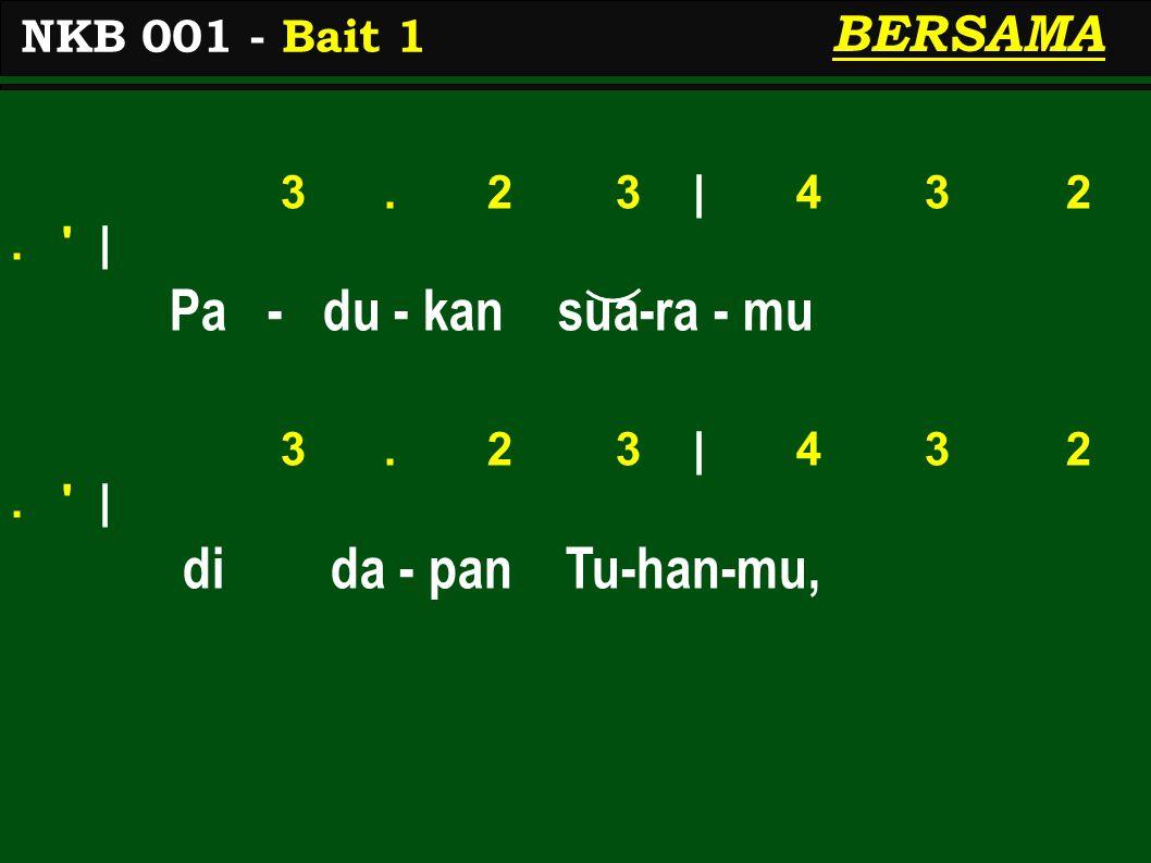 3. 2 3 | 4 3 2. ' | Pa - du - kan sua-ra - mu 3. 2 3 | 4 3 2. ' | di da - pan Tu-han-mu, NKB 001 - Bait 1 BERSAMA