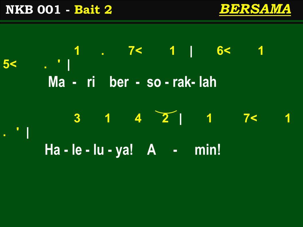 1. 7< 1 | 6< 1 5<. ' | Ma - ri ber - so - rak- lah 3 1 4 2 | 1 7< 1. ' | Ha - le - lu - ya! A - min! NKB 001 - Bait 2 BERSAMA