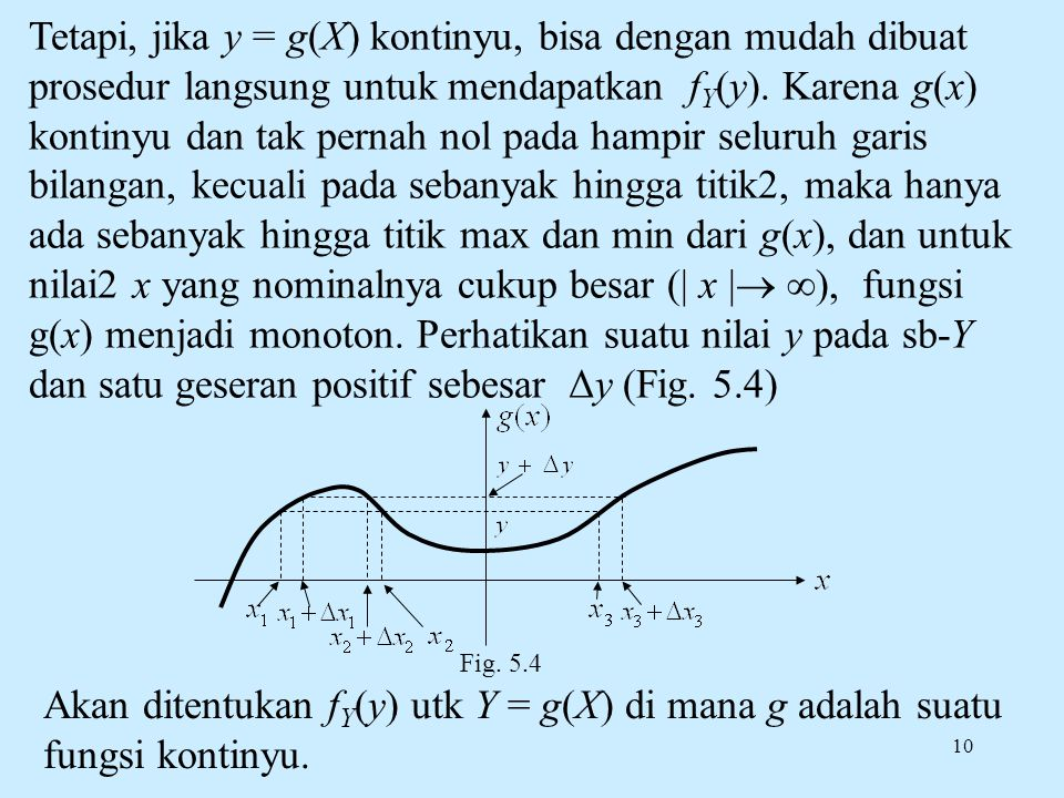 10 Tetapi, jika y = g(X) kontinyu, bisa dengan mudah dibuat prosedur langsung untuk mendapatkan f Y (y). Karena g(x) kontinyu dan tak pernah nol pada
