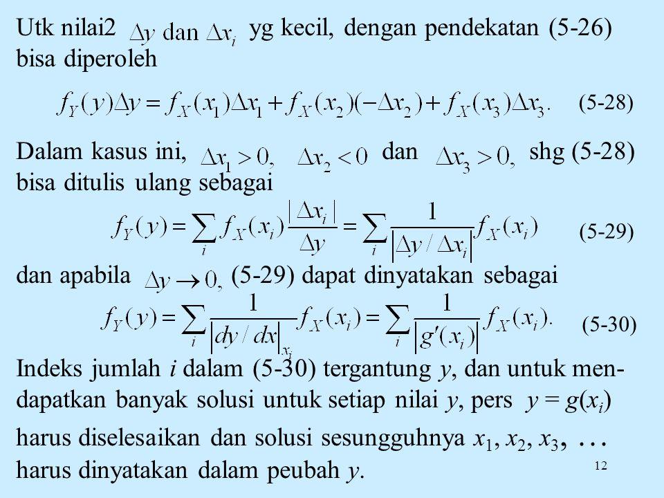 12 Utk nilai2 yg kecil, dengan pendekatan (5-26) bisa diperoleh Dalam kasus ini, dan shg (5-28) bisa ditulis ulang sebagai dan apabila (5-29) dapat dinyatakan sebagai Indeks jumlah i dalam (5-30) tergantung y, dan untuk men- dapatkan banyak solusi untuk setiap nilai y, pers y = g(x i ) harus diselesaikan dan solusi sesungguhnya x 1, x 2, x 3, … harus dinyatakan dalam peubah y.