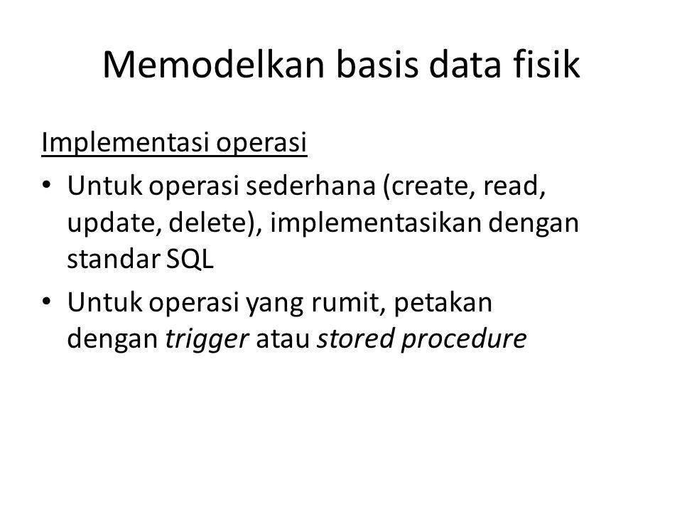 Memodelkan basis data fisik Implementasi operasi Untuk operasi sederhana (create, read, update, delete), implementasikan dengan standar SQL Untuk operasi yang rumit, petakan dengan trigger atau stored procedure