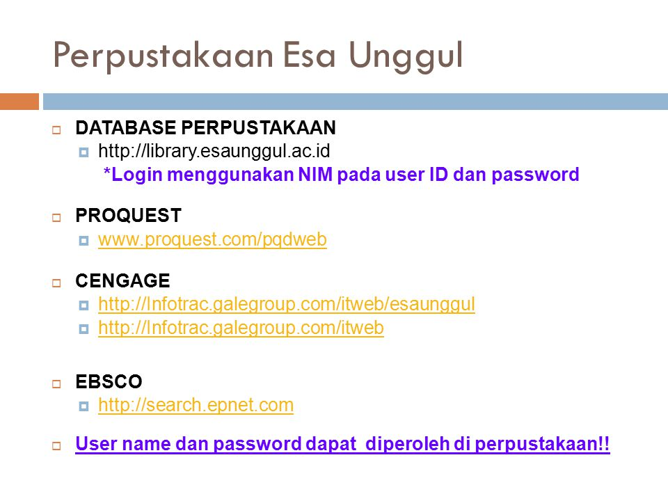 Perpustakaan Esa Unggul  DATABASE PERPUSTAKAAN  http://library.esaunggul.ac.id *Login menggunakan NIM pada user ID dan password  PROQUEST  www.proquest.com/pqdweb www.proquest.com/pqdweb  CENGAGE  http://Infotrac.galegroup.com/itweb/esaunggul http://Infotrac.galegroup.com/itweb/esaunggul  http://Infotrac.galegroup.com/itweb http://Infotrac.galegroup.com/itweb  EBSCO  http://search.epnet.com http://search.epnet.com  User name dan password dapat diperoleh di perpustakaan!!