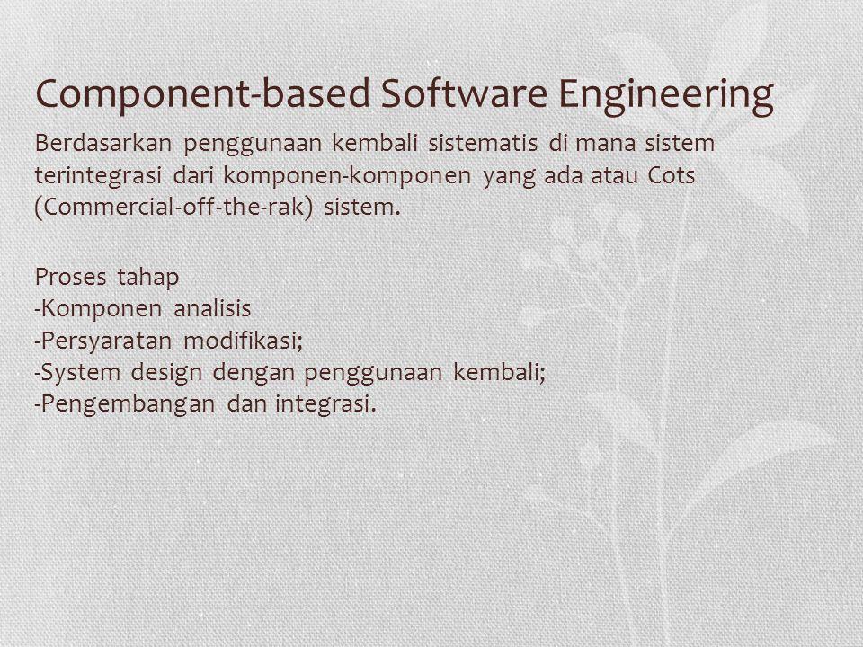 Component-based Software Engineering Berdasarkan penggunaan kembali sistematis di mana sistem terintegrasi dari komponen-komponen yang ada atau Cots (Commercial-off-the-rak) sistem.