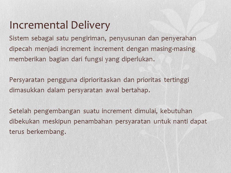 Incremental Delivery Sistem sebagai satu pengiriman, penyusunan dan penyerahan dipecah menjadi increment increment dengan masing-masing memberikan bagian dari fungsi yang diperlukan.