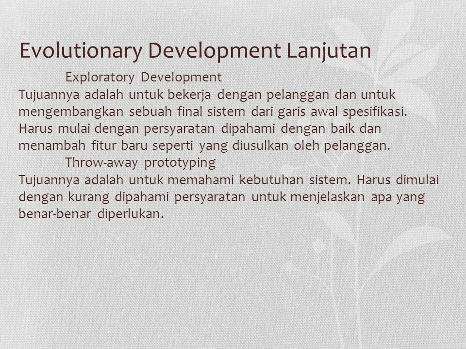 Evolutionary Development Lanjutan Exploratory Development Tujuannya adalah untuk bekerja dengan pelanggan dan untuk mengembangkan sebuah final sistem dari garis awal spesifikasi.