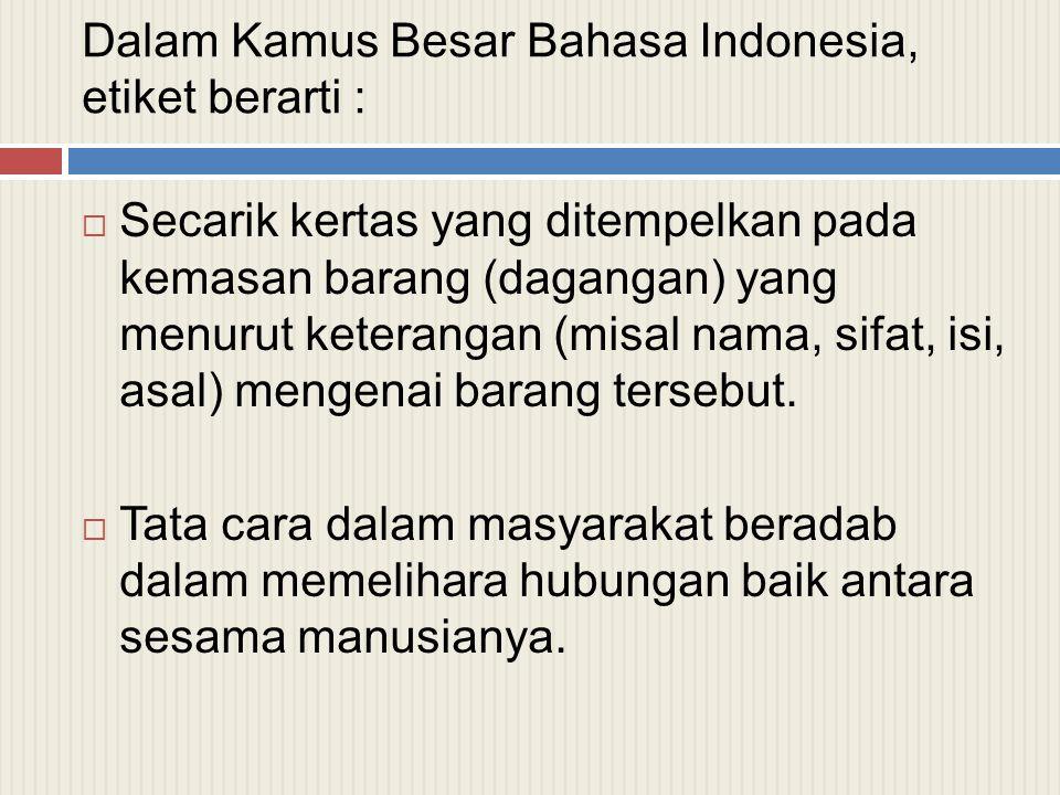 Dalam Kamus Besar Bahasa Indonesia, etiket berarti :  Secarik kertas yang ditempelkan pada kemasan barang (dagangan) yang menurut keterangan (misal n
