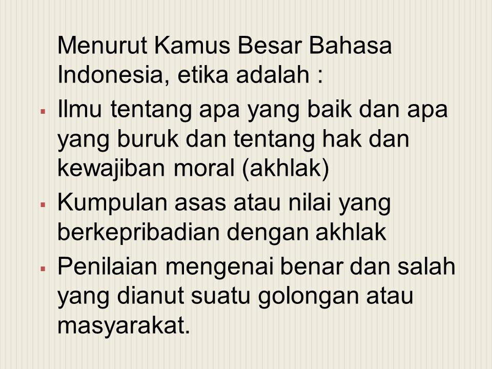 Menurut Kamus Besar Bahasa Indonesia, etika adalah :  Ilmu tentang apa yang baik dan apa yang buruk dan tentang hak dan kewajiban moral (akhlak)  Ku