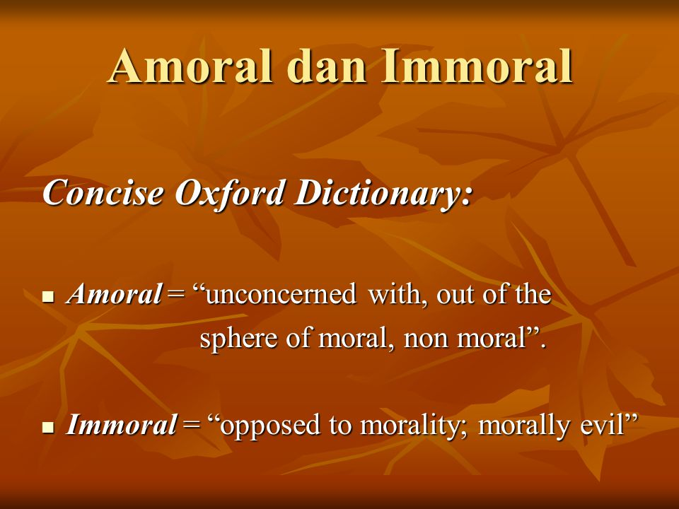Amoral dan Immoral Concise Oxford Dictionary: Amoral = unconcerned with, out of the Amoral = unconcerned with, out of the sphere of moral, non moral .