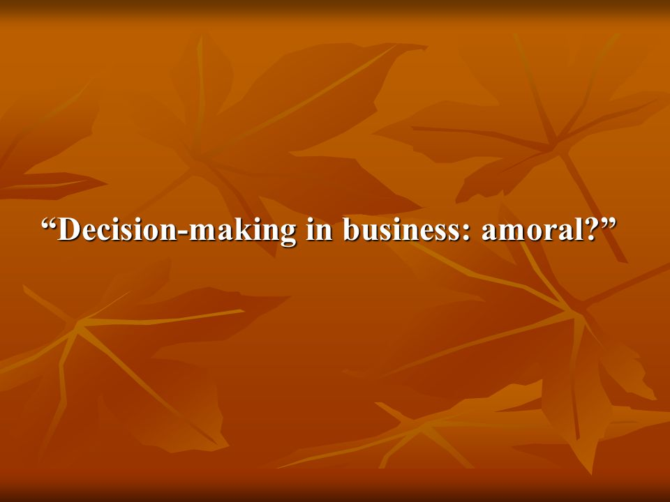 Decision-making in business: amoral?